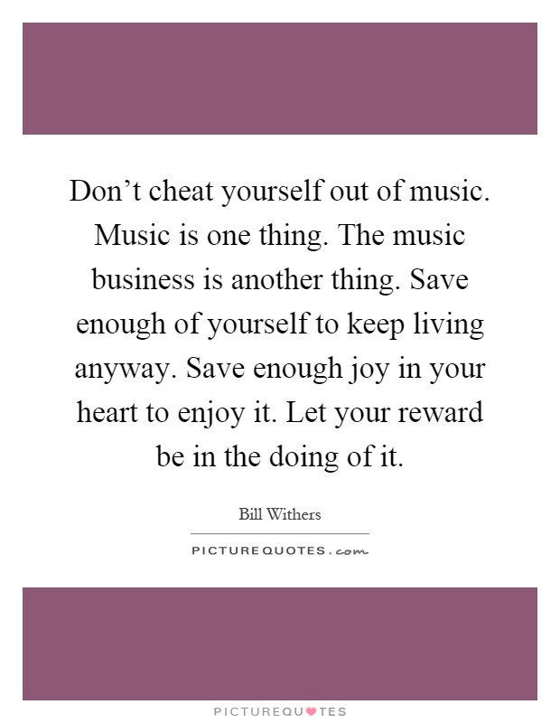 Don't cheat yourself out of music. Music is one thing. The music business is another thing. Save enough of yourself to keep living anyway. Save enough joy in your heart to enjoy it. Let your reward be in the doing of it Picture Quote #1