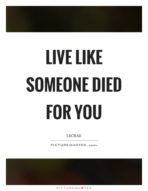 Live like someone died for you Picture Quote #1