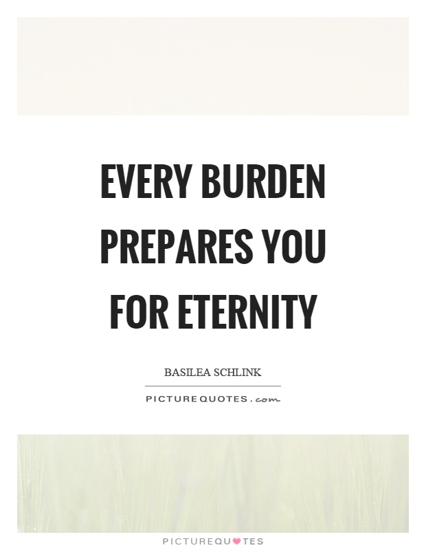 Every burden prepares you for eternity Picture Quote #1