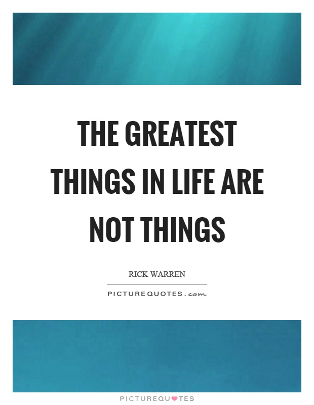 The greatest things in life are not things Picture Quote #1