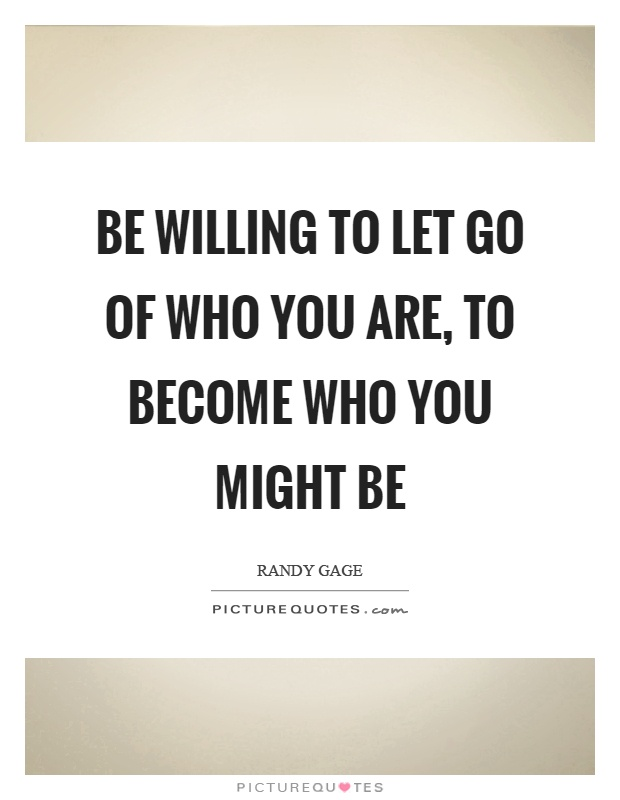 Be willing to let go of who you are, to become who you might be Picture Quote #1