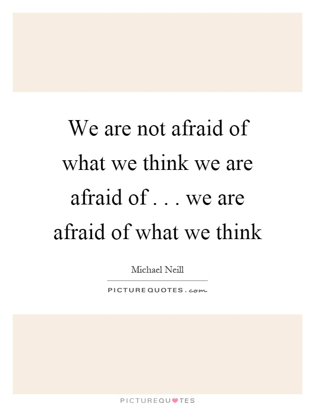 We are not afraid of what we think we are afraid of... we are afraid of what we think Picture Quote #1