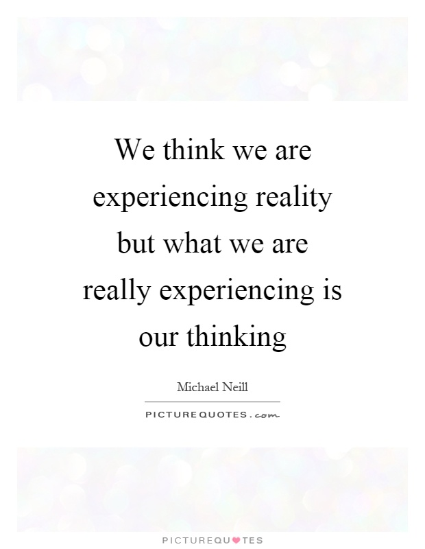 We think we are experiencing reality but what we are really experiencing is our thinking Picture Quote #1