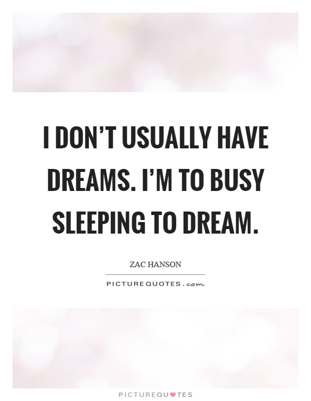 I don't usually have dreams. I'm to busy sleeping to dream Picture Quote #1