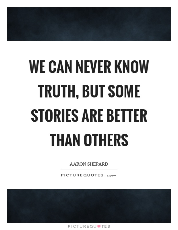 We can never know truth, but some stories are better than others Picture Quote #1
