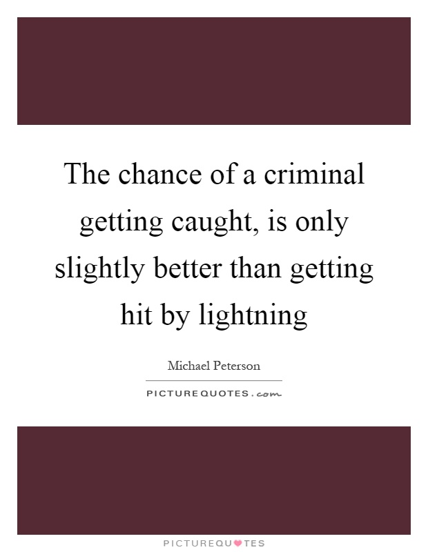 The chance of a criminal getting caught, is only slightly better than getting hit by lightning Picture Quote #1