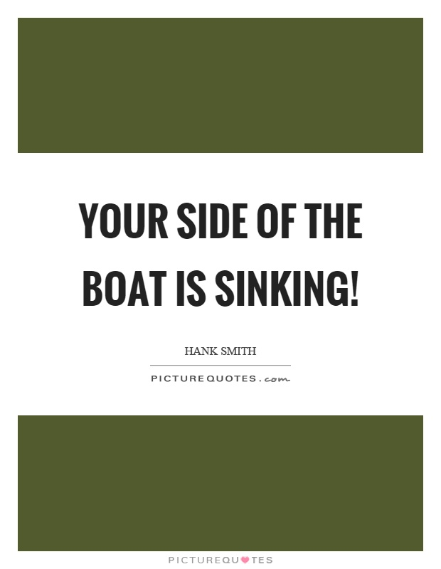 Your side of the boat is sinking! Picture Quote #1