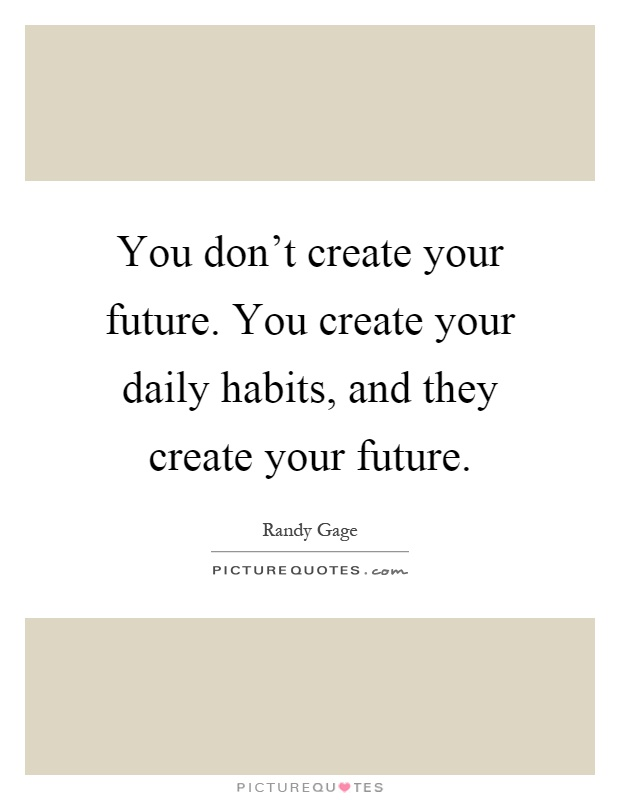 You don't create your future. You create your daily habits, and they create your future Picture Quote #1