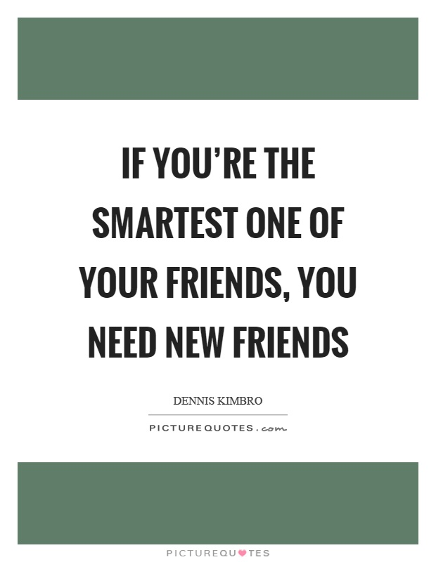 If you're the smartest one of your friends, you need new friends Picture Quote #1