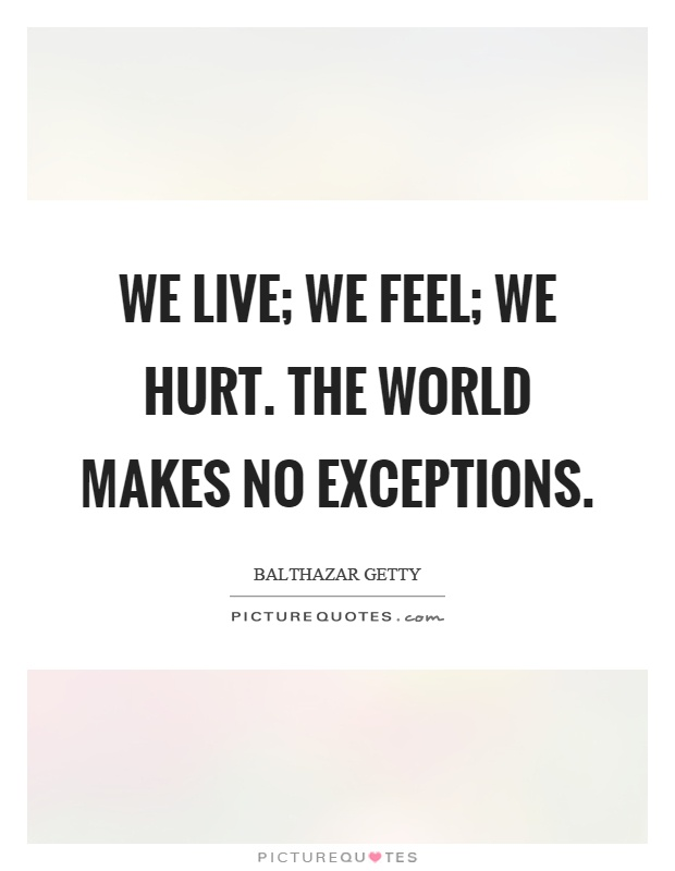 We live; we feel; we hurt. the world makes no exceptions Picture Quote #1