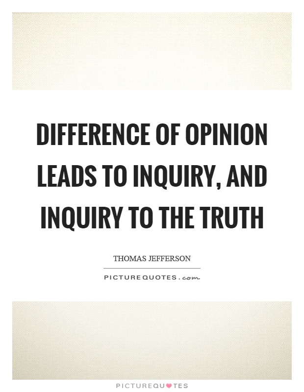 Difference of opinion leads to inquiry, and inquiry to the truth Picture Quote #1