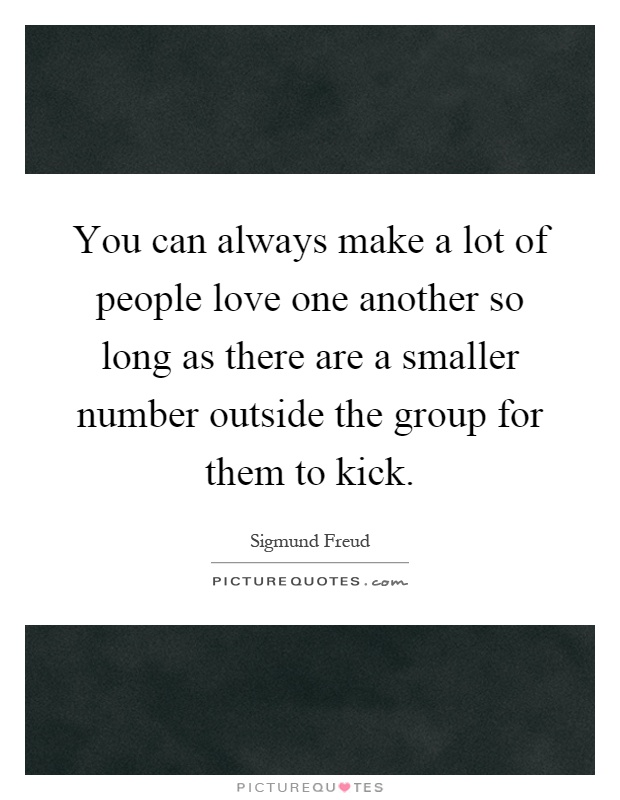 You can always make a lot of people love one another so long as there are a smaller number outside the group for them to kick Picture Quote #1