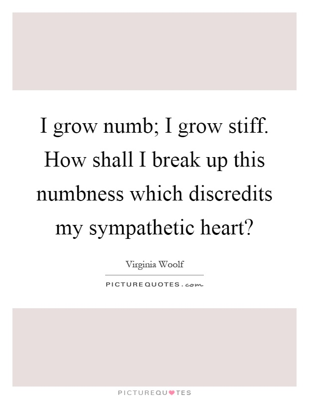 I grow numb; I grow stiff. How shall I break up this numbness which discredits my sympathetic heart? Picture Quote #1