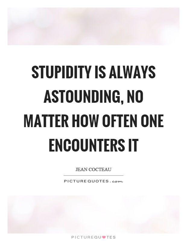 Stupidity is always astounding, no matter how often one encounters it Picture Quote #1