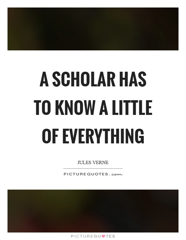 A scholar has to know a little of everything Picture Quote #1