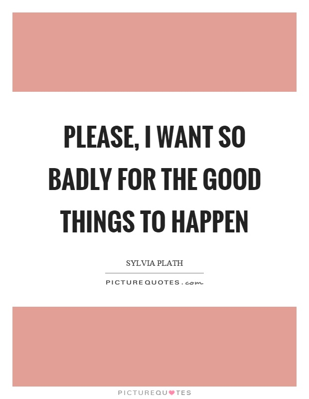 Please, I want so badly for the good things to happen Picture Quote #1