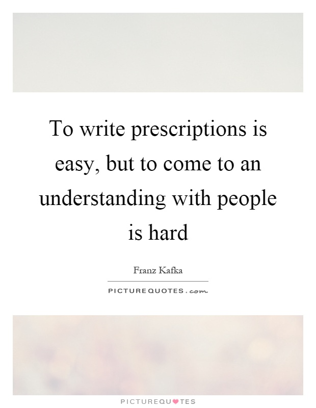 To write prescriptions is easy, but to come to an understanding with people is hard Picture Quote #1