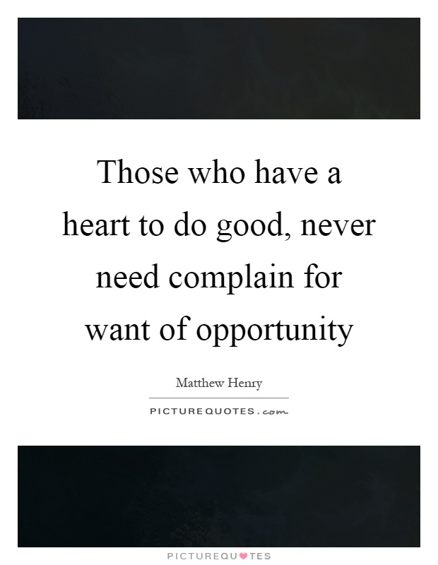 Those who have a heart to do good, never need complain for want of opportunity Picture Quote #1