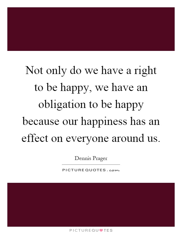 Not only do we have a right to be happy, we have an obligation to be happy because our happiness has an effect on everyone around us Picture Quote #1