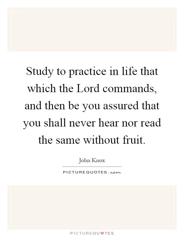 Study to practice in life that which the Lord commands, and then be you assured that you shall never hear nor read the same without fruit Picture Quote #1