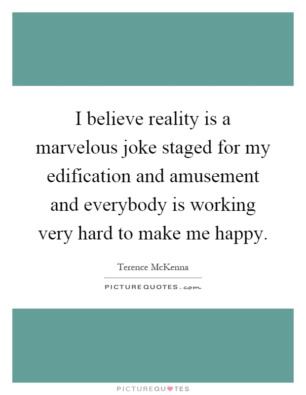 I believe reality is a marvelous joke staged for my edification and amusement and everybody is working very hard to make me happy Picture Quote #1