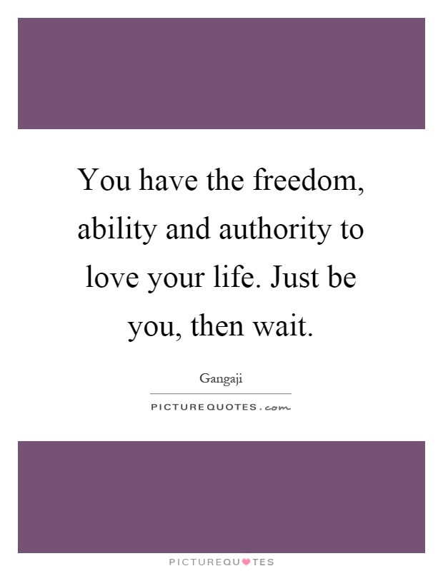 You have the freedom, ability and authority to love your life. Just be you, then wait Picture Quote #1