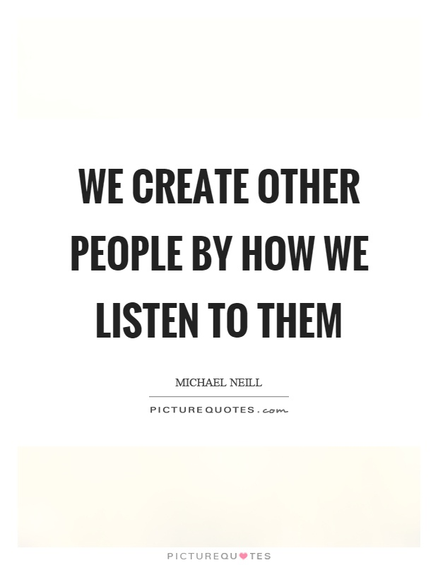 We create other people by how we listen to them Picture Quote #1