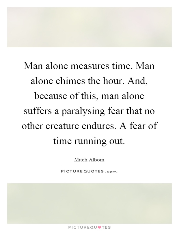 Man alone measures time. Man alone chimes the hour. And, because of this, man alone suffers a paralysing fear that no other creature endures. A fear of time running out Picture Quote #1