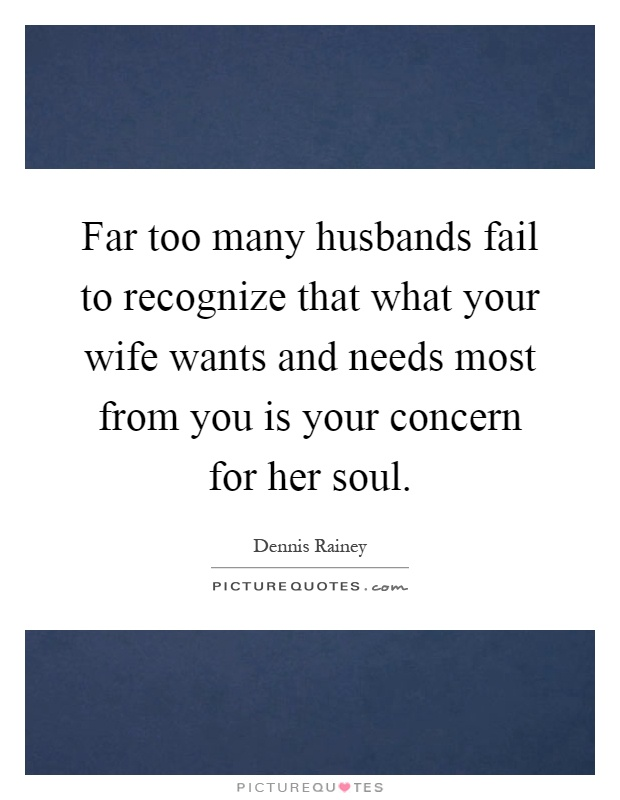 Far too many husbands fail to recognize that what your wife wants and needs most from you is your concern for her soul Picture Quote #1