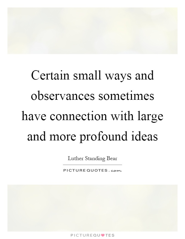 Certain small ways and observances sometimes have connection with large and more profound ideas Picture Quote #1
