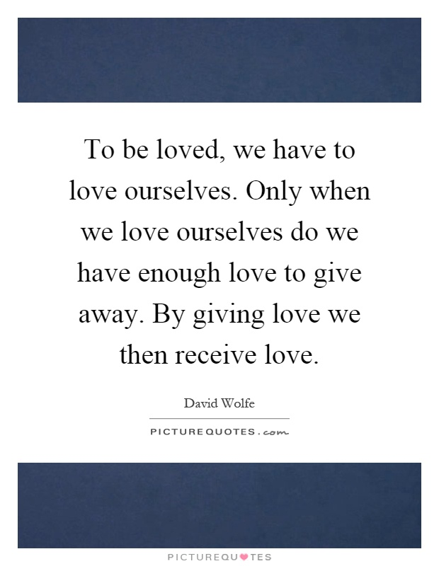 To be loved, we have to love ourselves. Only when we love ourselves do we have enough love to give away. By giving love we then receive love Picture Quote #1