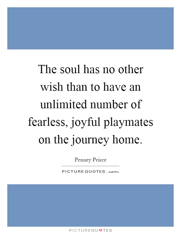 The soul has no other wish than to have an unlimited number of fearless, joyful playmates on the journey home Picture Quote #1