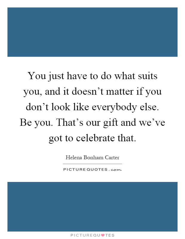 You just have to do what suits you, and it doesn't matter if you don't look like everybody else. Be you. That's our gift and we've got to celebrate that Picture Quote #1