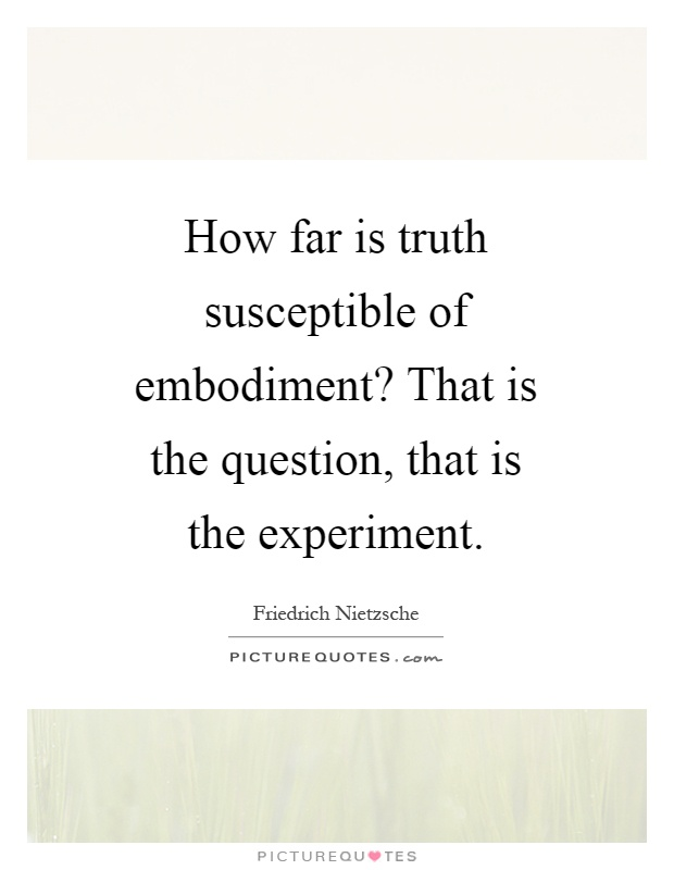 How far is truth susceptible of embodiment? That is the question, that is the experiment Picture Quote #1