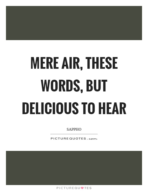 Mere air, these words, but delicious to hear Picture Quote #1