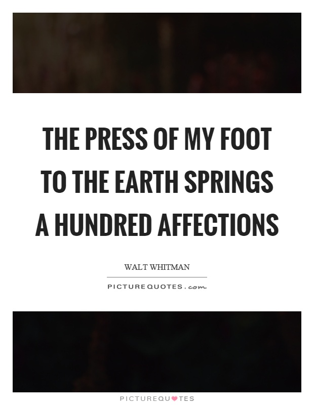 The press of my foot to the earth springs a hundred affections Picture Quote #1