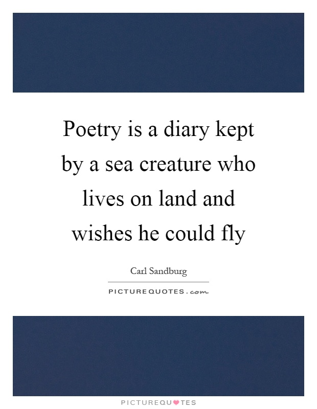 Poetry is a diary kept by a sea creature who lives on land and wishes he could fly Picture Quote #1