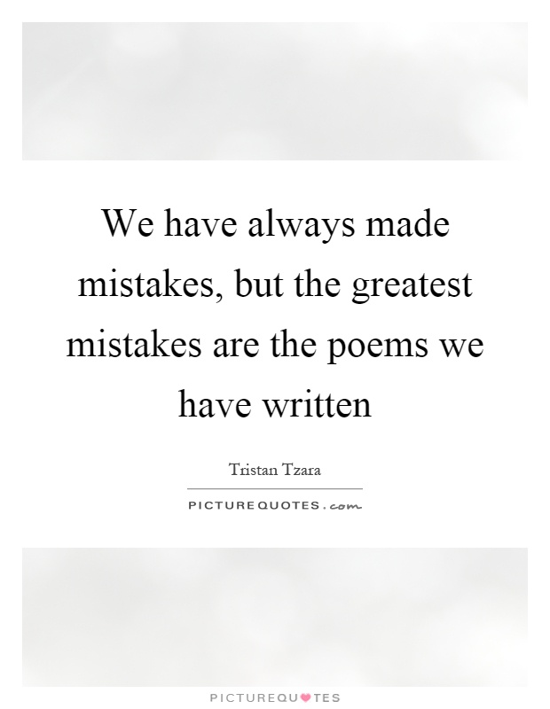 We have always made mistakes, but the greatest mistakes are the poems we have written Picture Quote #1