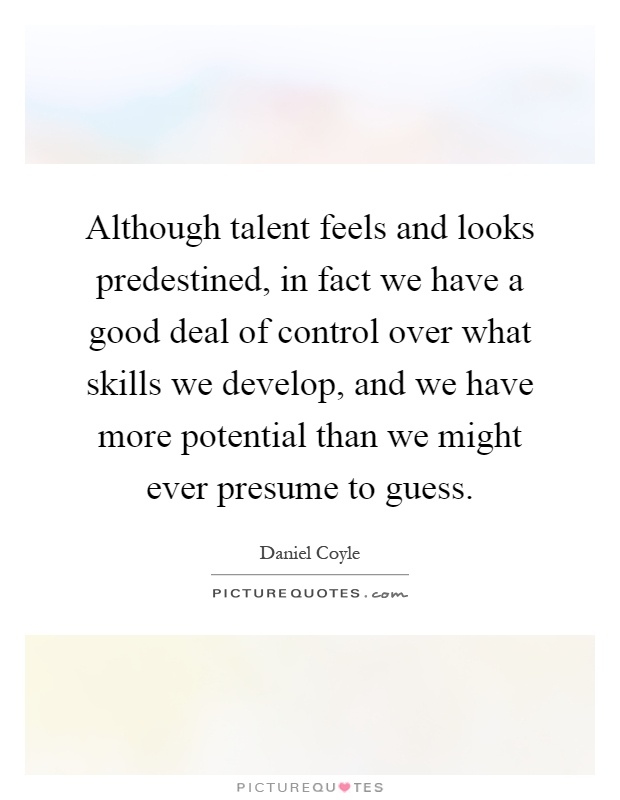 Although talent feels and looks predestined, in fact we have a good deal of control over what skills we develop, and we have more potential than we might ever presume to guess Picture Quote #1