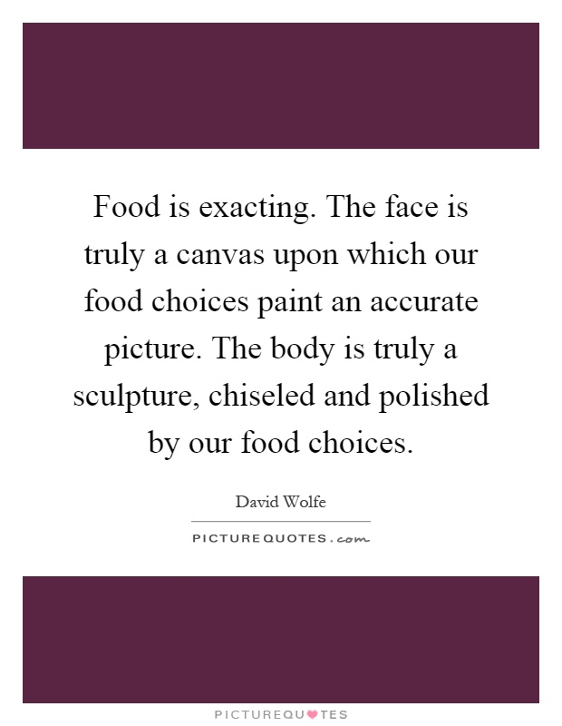 Food is exacting. The face is truly a canvas upon which our food choices paint an accurate picture. The body is truly a sculpture, chiseled and polished by our food choices Picture Quote #1