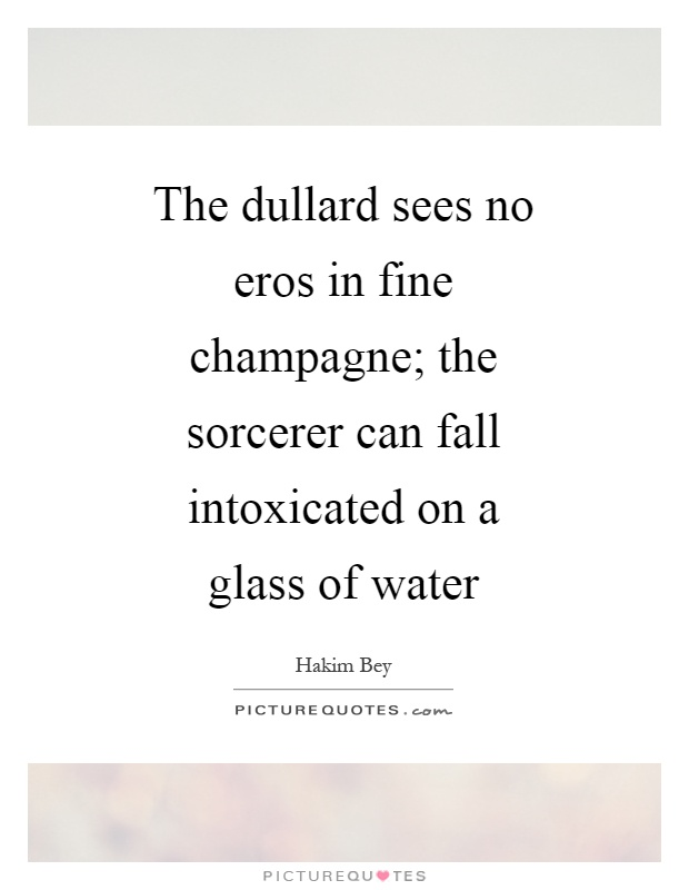 The dullard sees no eros in fine champagne; the sorcerer can fall intoxicated on a glass of water Picture Quote #1