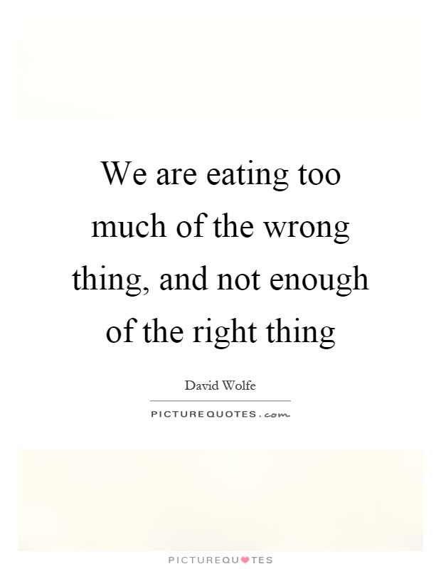 We are eating too much of the wrong thing, and not enough of the right thing Picture Quote #1