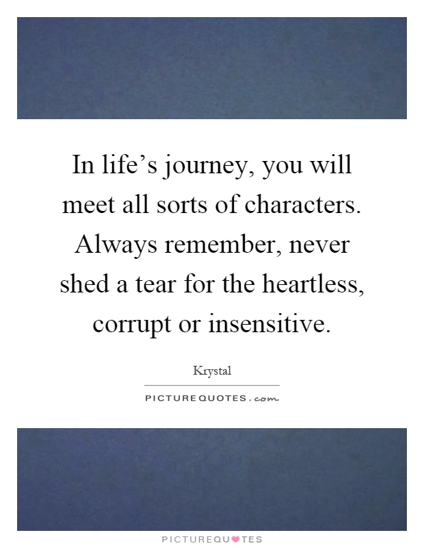 In life's journey, you will meet all sorts of characters. Always remember, never shed a tear for the heartless, corrupt or insensitive Picture Quote #1