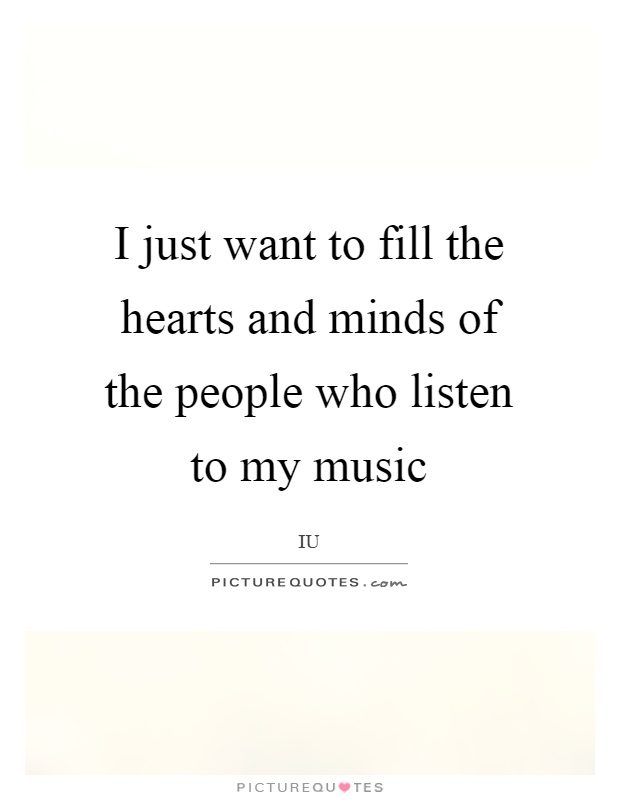 I just want to fill the hearts and minds of the people who listen to my music Picture Quote #1