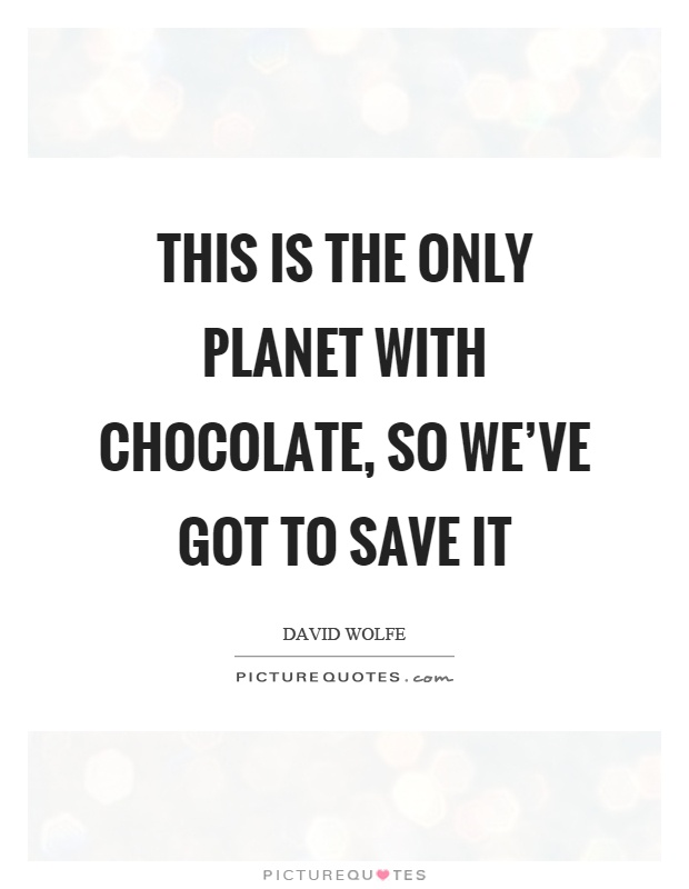 This is the only planet with chocolate, so we've got to save it Picture Quote #1