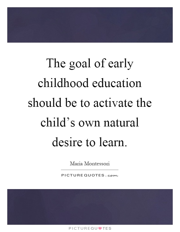 The goal of early childhood education should be to activate the child's own natural desire to learn Picture Quote #1