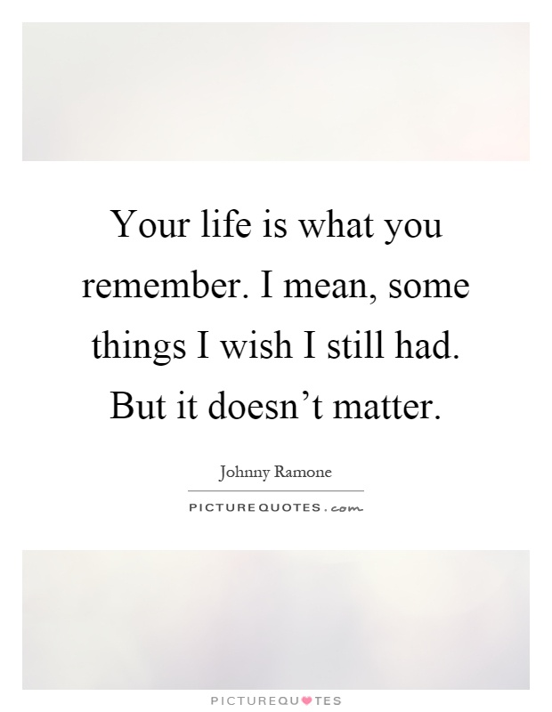 Your life is what you remember. I mean, some things I wish I still had. But it doesn't matter Picture Quote #1