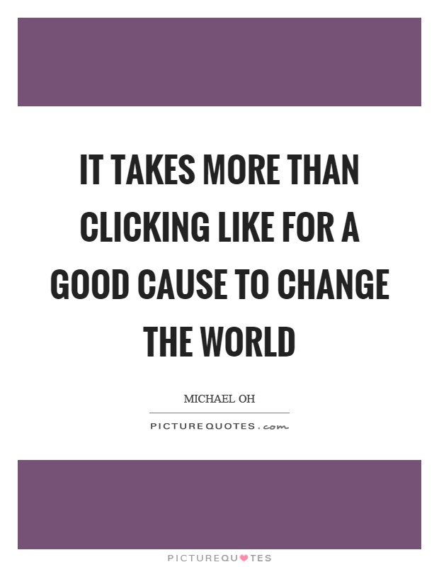 It takes more than clicking like for a good cause to change the world Picture Quote #1