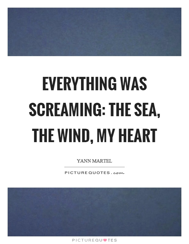 Everything was screaming: the sea, the wind, my heart Picture Quote #1