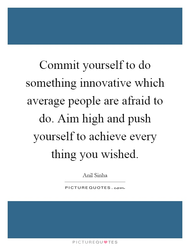 Commit yourself to do something innovative which average people are afraid to do. Aim high and push yourself to achieve every thing you wished Picture Quote #1